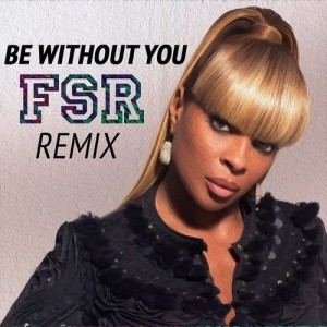 Mary J. Blige - Be Without You (FSR Remix)